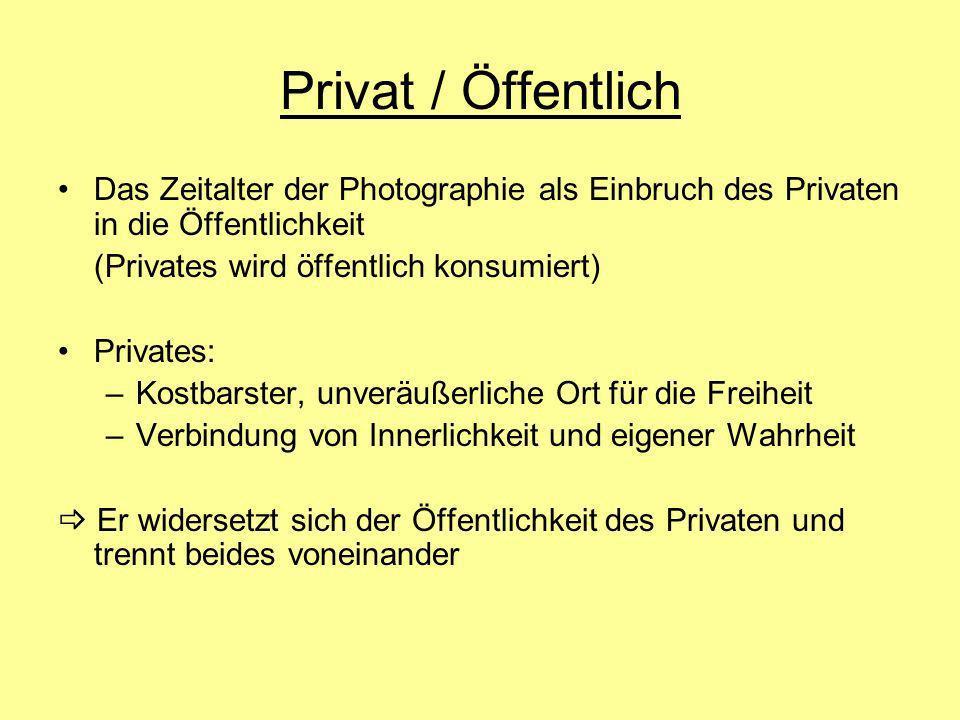 Privat / Öffentlich Das Zeitalter der Photographie als Einbruch des Privaten in die Öffentlichkeit (Privates wird öffentlich konsumiert) Privates: –Ko