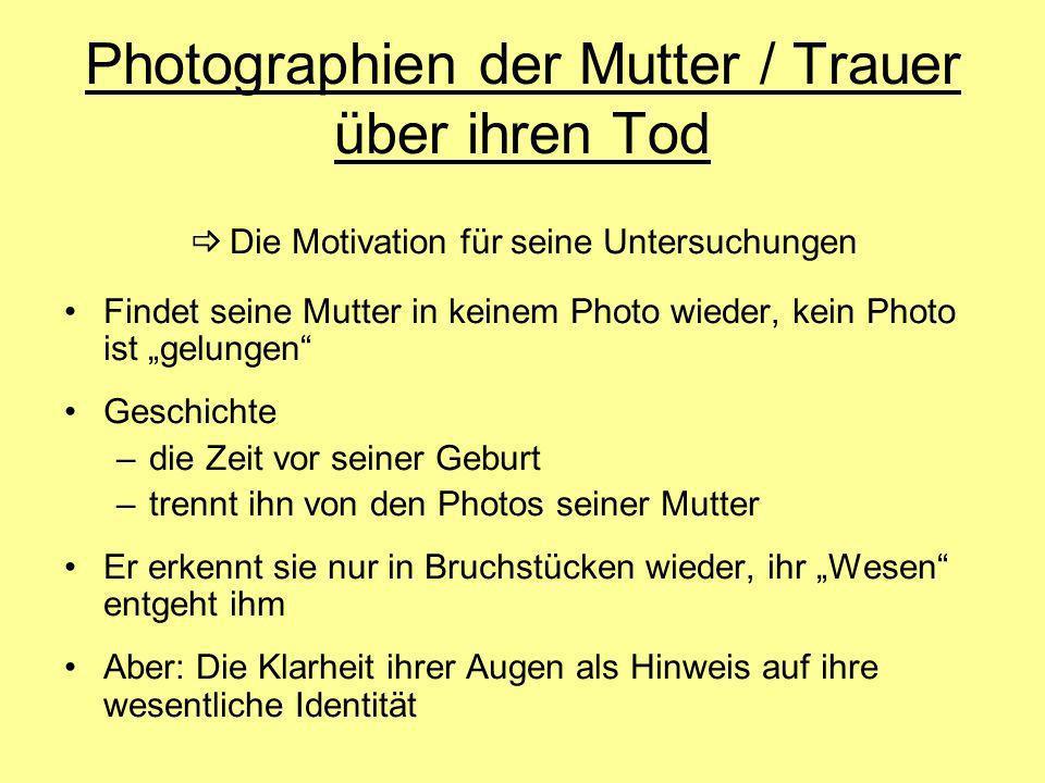 Photographien der Mutter / Trauer über ihren Tod Die Motivation für seine Untersuchungen Findet seine Mutter in keinem Photo wieder, kein Photo ist ge