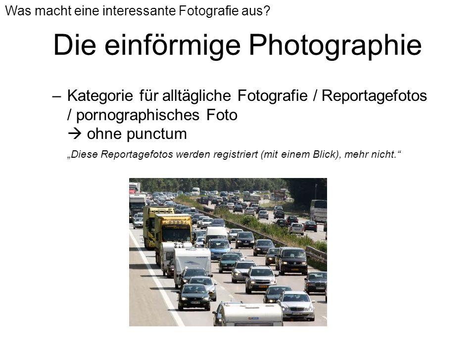 Die einförmige Photographie –Kategorie für alltägliche Fotografie / Reportagefotos / pornographisches Foto ohne punctum Diese Reportagefotos werden re