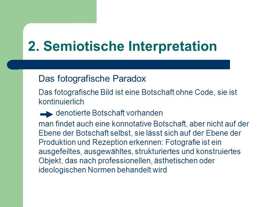 2. Semiotische Interpretation Das fotografische Paradox Das fotografische Bild ist eine Botschaft ohne Code, sie ist kontinuierlich denotierte Botscha