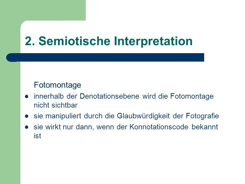 2. Semiotische Interpretation Fotomontage innerhalb der Denotationsebene wird die Fotomontage nicht sichtbar sie manipuliert durch die Glaubwürdigkeit