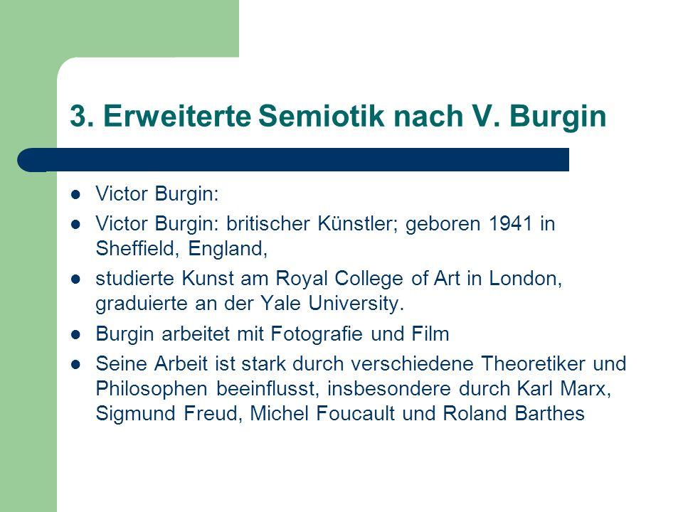 3. Erweiterte Semiotik nach V. Burgin Victor Burgin: Victor Burgin: britischer Künstler; geboren 1941 in Sheffield, England, studierte Kunst am Royal