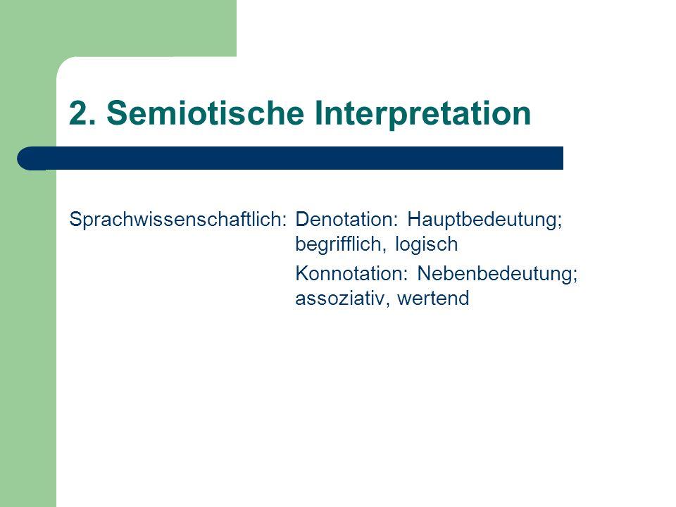 2. Semiotische Interpretation Sprachwissenschaftlich: Denotation: Hauptbedeutung; begrifflich, logisch Konnotation: Nebenbedeutung; assoziativ, werten