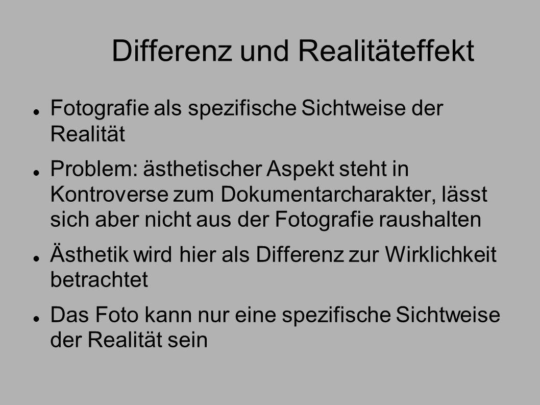 Differenz und Realitäteffekt Fotografie als spezifische Sichtweise der Realität Problem: ästhetischer Aspekt steht in Kontroverse zum Dokumentarcharak