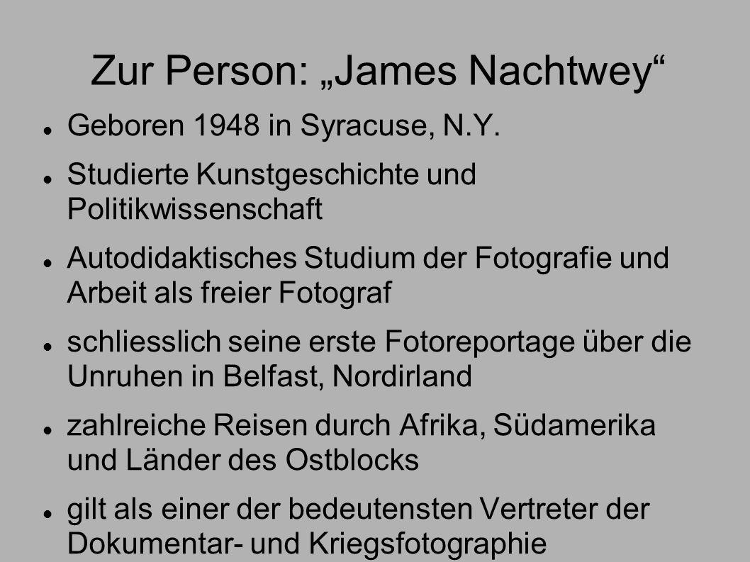 Zur Person: James Nachtwey Geboren 1948 in Syracuse, N.Y. Studierte Kunstgeschichte und Politikwissenschaft Autodidaktisches Studium der Fotografie un