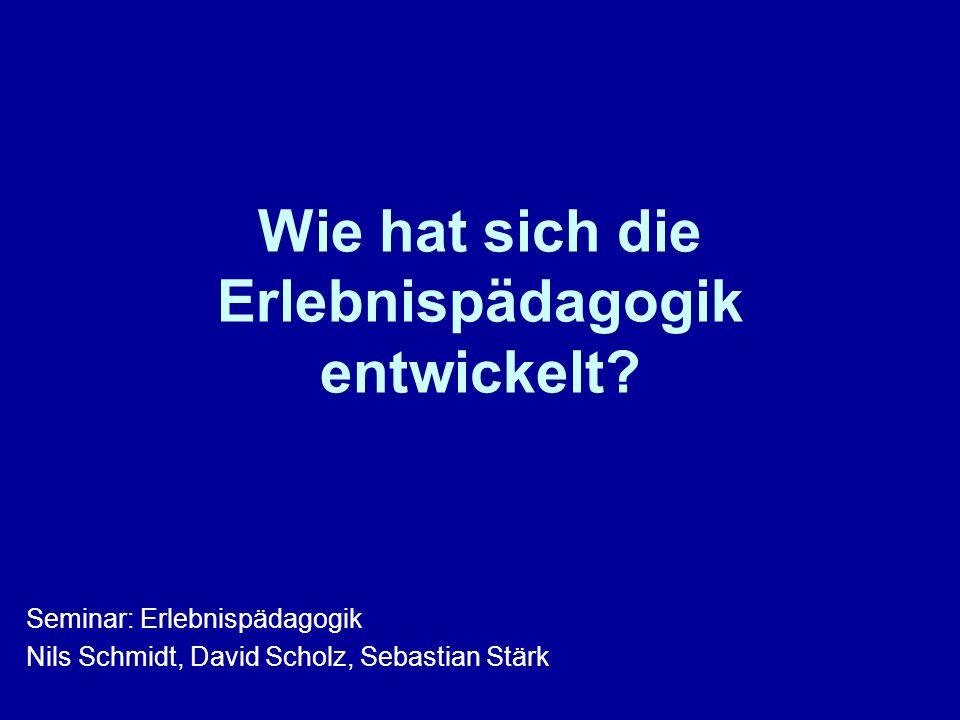 Wie hat sich die Erlebnispädagogik entwickelt? Seminar: Erlebnispädagogik Nils Schmidt, David Scholz, Sebastian Stärk