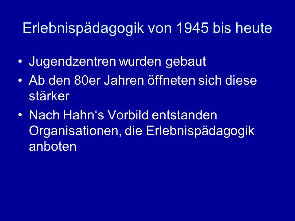 Erlebnispädagogik von 1945 bis heute Jugendzentren wurden gebaut Ab den 80er Jahren öffneten sich diese stärker Nach Hahns Vorbild entstanden Organisa