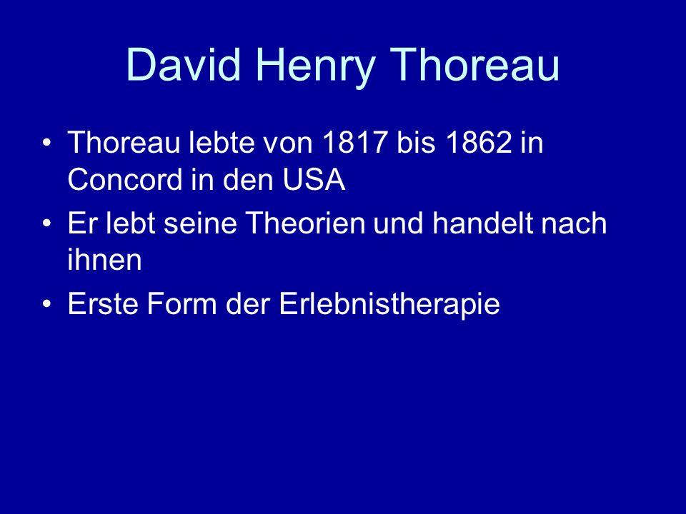 David Henry Thoreau Thoreau lebte von 1817 bis 1862 in Concord in den USA Er lebt seine Theorien und handelt nach ihnen Erste Form der Erlebnistherapi