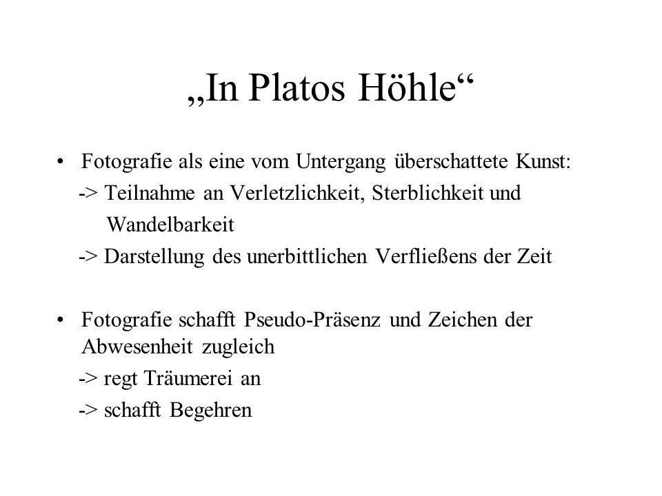 In Platos Höhle Fotografie als eine vom Untergang überschattete Kunst: -> Teilnahme an Verletzlichkeit, Sterblichkeit und Wandelbarkeit -> Darstellung
