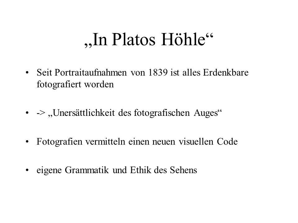 In Platos Höhle Seit Portraitaufnahmen von 1839 ist alles Erdenkbare fotografiert worden -> Unersättlichkeit des fotografischen Auges Fotografien verm