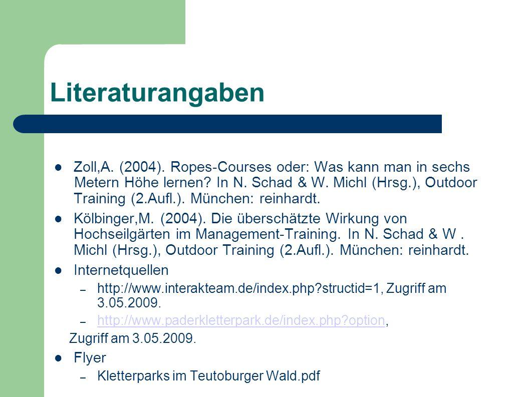 Literaturangaben Zoll,A. (2004). Ropes-Courses oder: Was kann man in sechs Metern Höhe lernen? In N. Schad & W. Michl (Hrsg.), Outdoor Training (2.Auf