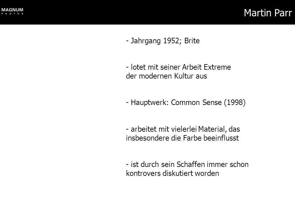 Martin Parr - Jahrgang 1952; Brite - lotet mit seiner Arbeit Extreme der modernen Kultur aus - Hauptwerk: Common Sense (1998) - arbeitet mit vielerlei