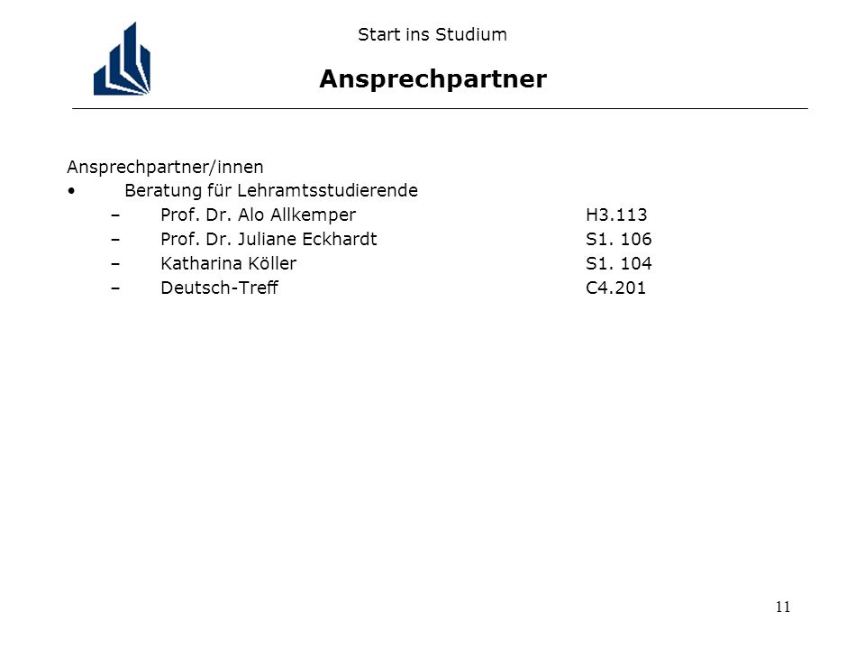 11 Start ins Studium Ansprechpartner Ansprechpartner/innen Beratung für Lehramtsstudierende –Prof. Dr. Alo AllkemperH3.113 –Prof. Dr. Juliane Eckhardt