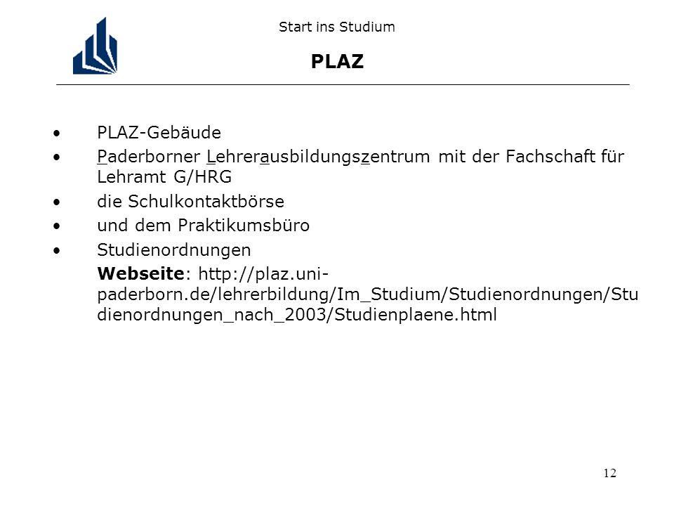 12 Start ins Studium PLAZ PLAZ-Gebäude Paderborner Lehrerausbildungszentrum mit der Fachschaft für Lehramt G/HRG die Schulkontaktbörse und dem Praktikumsbüro Studienordnungen Webseite: http://plaz.uni- paderborn.de/lehrerbildung/Im_Studium/Studienordnungen/Stu dienordnungen_nach_2003/Studienplaene.html