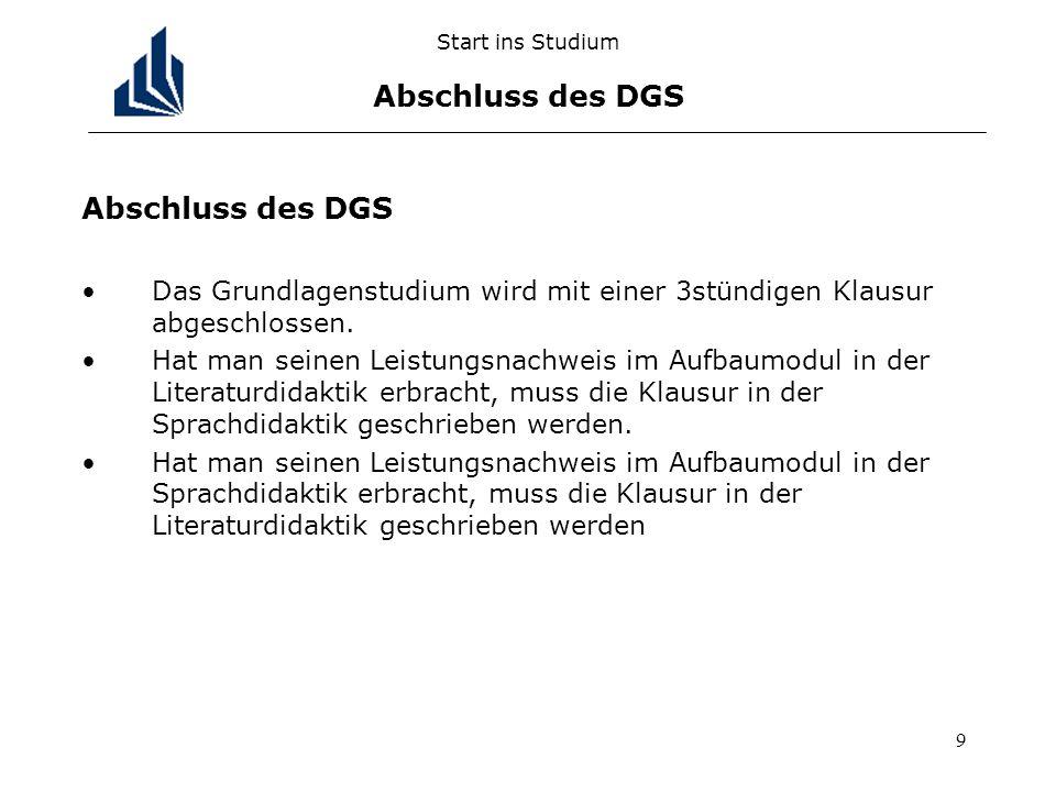 9 Start ins Studium Abschluss des DGS Abschluss des DGS Das Grundlagenstudium wird mit einer 3stündigen Klausur abgeschlossen. Hat man seinen Leistung