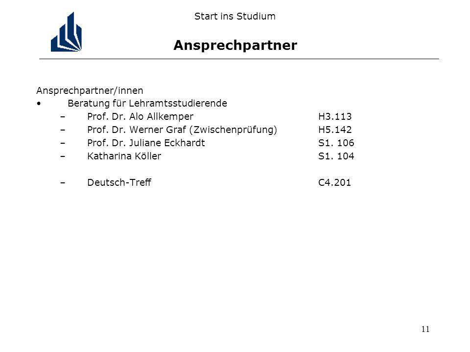 11 Start ins Studium Ansprechpartner Ansprechpartner/innen Beratung für Lehramtsstudierende –Prof. Dr. Alo AllkemperH3.113 –Prof. Dr. Werner Graf (Zwi