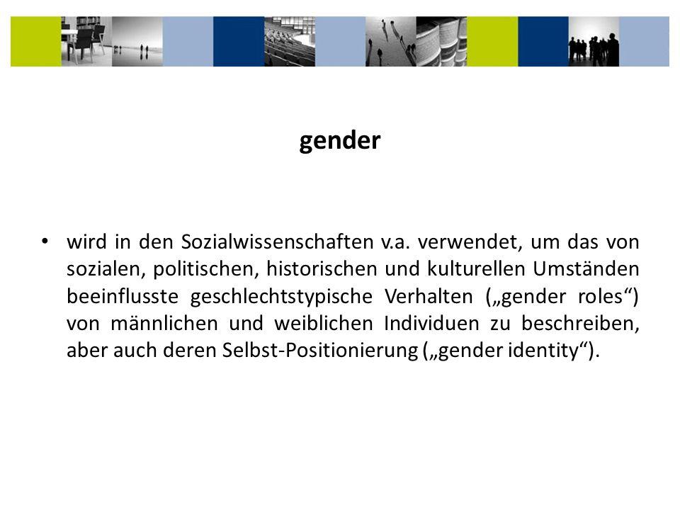 gender wird in den Sozialwissenschaften v.a. verwendet, um das von sozialen, politischen, historischen und kulturellen Umständen beeinflusste geschlec