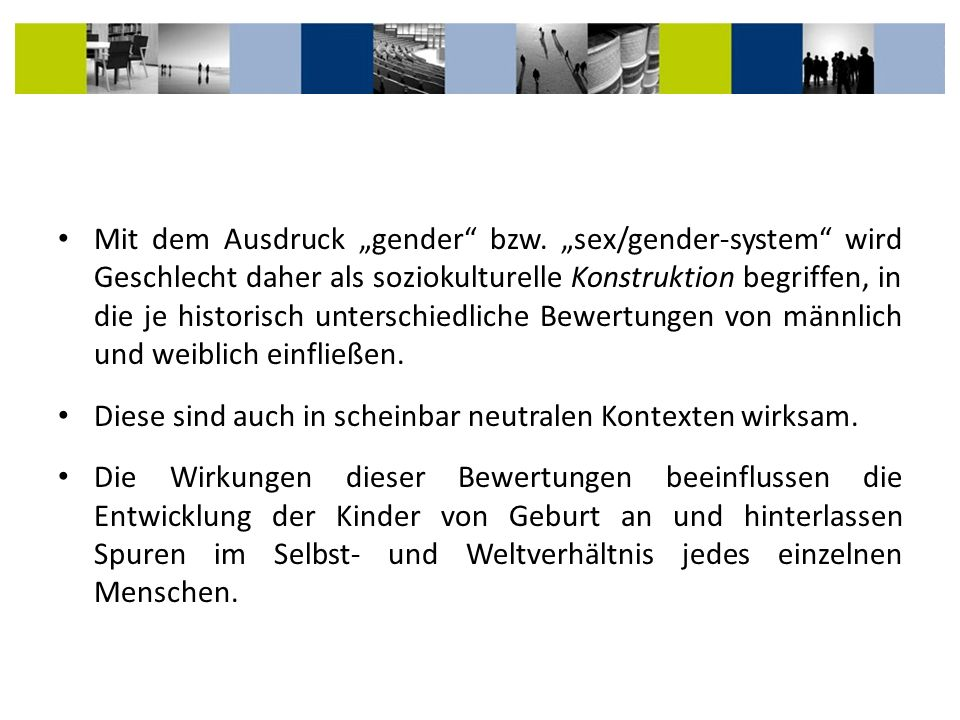 Mit dem Ausdruck gender bzw. sex/gender-system wird Geschlecht daher als soziokulturelle Konstruktion begriffen, in die je historisch unterschiedliche