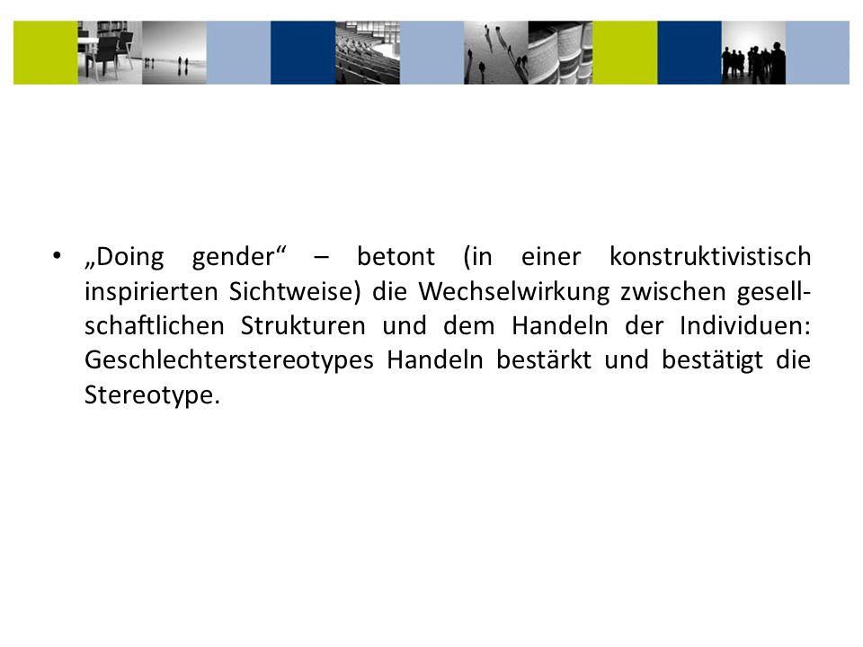 Doing gender – betont (in einer konstruktivistisch inspirierten Sichtweise) die Wechselwirkung zwischen gesell- schaftlichen Strukturen und dem Handel