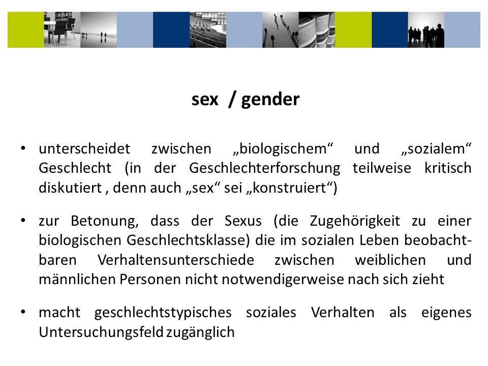 unterscheidet zwischen biologischem und sozialem Geschlecht (in der Geschlechterforschung teilweise kritisch diskutiert, denn auch sex sei konstruiert
