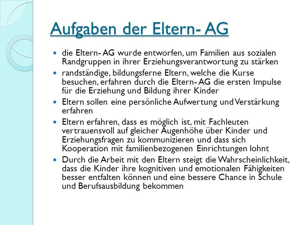Aufgaben der Eltern- AG die Eltern- AG wurde entworfen, um Familien aus sozialen Randgruppen in ihrer Erziehungsverantwortung zu stärken randständige,