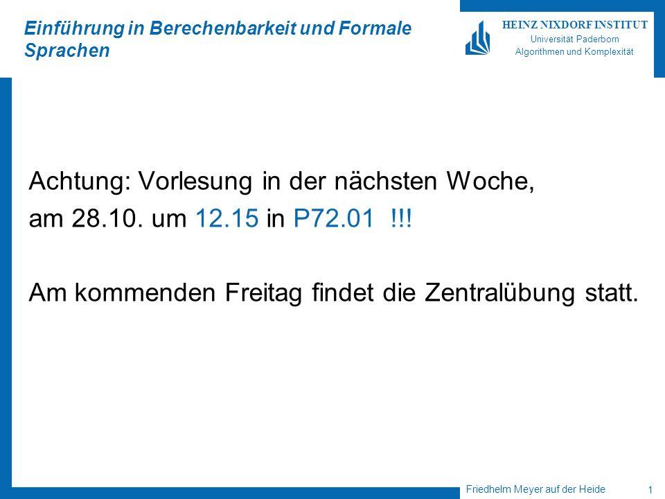 Friedhelm Meyer auf der Heide 1 HEINZ NIXDORF INSTITUT Universität Paderborn Algorithmen und Komplexität Einführung in Berechenbarkeit und Formale Sprachen Achtung: Vorlesung in der nächsten Woche, am 28.10.