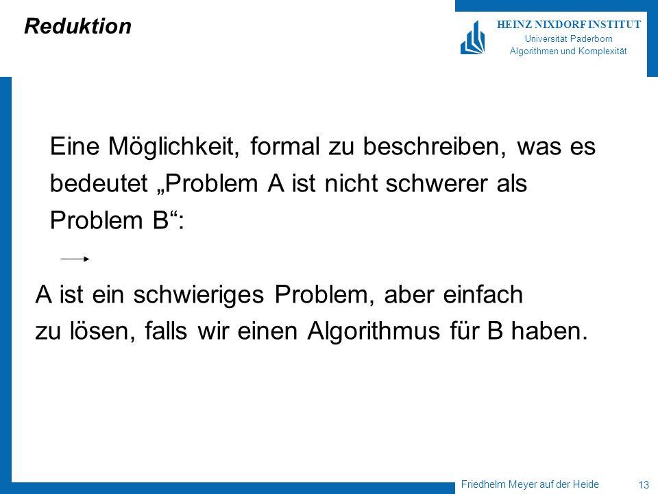 Friedhelm Meyer auf der Heide 13 HEINZ NIXDORF INSTITUT Universität Paderborn Algorithmen und Komplexität Reduktion Eine Möglichkeit, formal zu beschreiben, was es bedeutet Problem A ist nicht schwerer als Problem B: A ist ein schwieriges Problem, aber einfach zu lösen, falls wir einen Algorithmus für B haben.