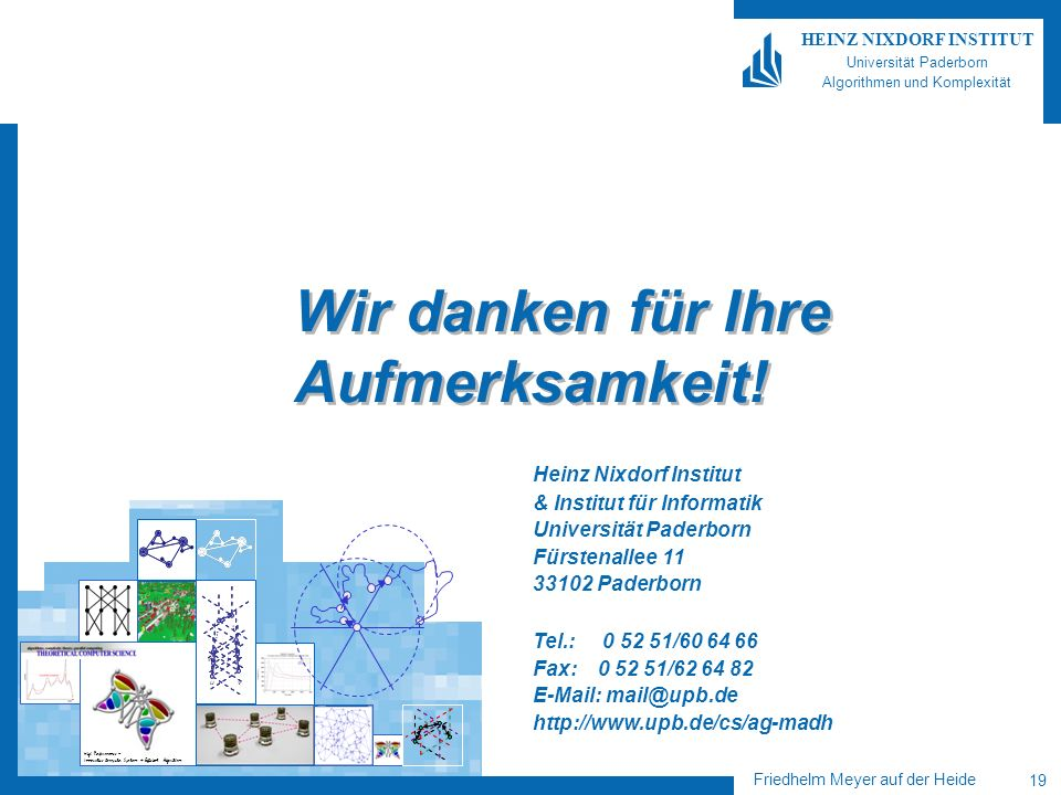 High Performance = Innovative Computer Systems + Efficient Algorithms Friedhelm Meyer auf der Heide 19 HEINZ NIXDORF INSTITUT Universität Paderborn Algorithmen und Komplexität Heinz Nixdorf Institut & Institut für Informatik Universität Paderborn Fürstenallee 11 33102 Paderborn Tel.: 0 52 51/60 64 66 Fax: 0 52 51/62 64 82 E-Mail: mail@upb.de http://www.upb.de/cs/ag-madh Wir danken für Ihre Aufmerksamkeit!
