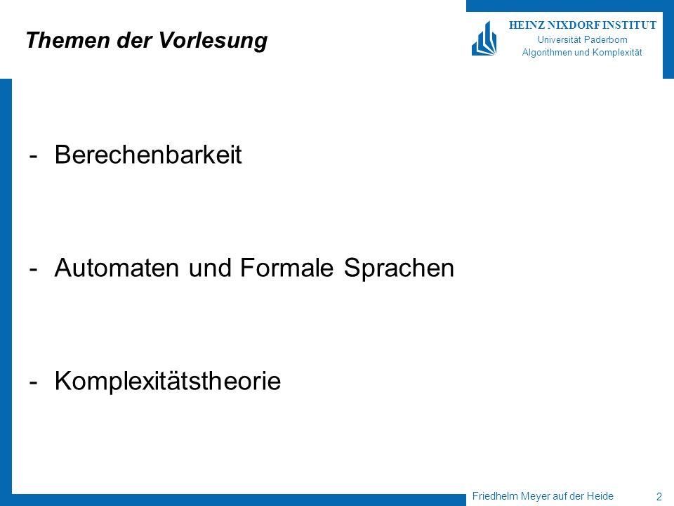 Friedhelm Meyer auf der Heide 2 HEINZ NIXDORF INSTITUT Universität Paderborn Algorithmen und Komplexität Themen der Vorlesung -Berechenbarkeit -Automaten und Formale Sprachen -Komplexitätstheorie
