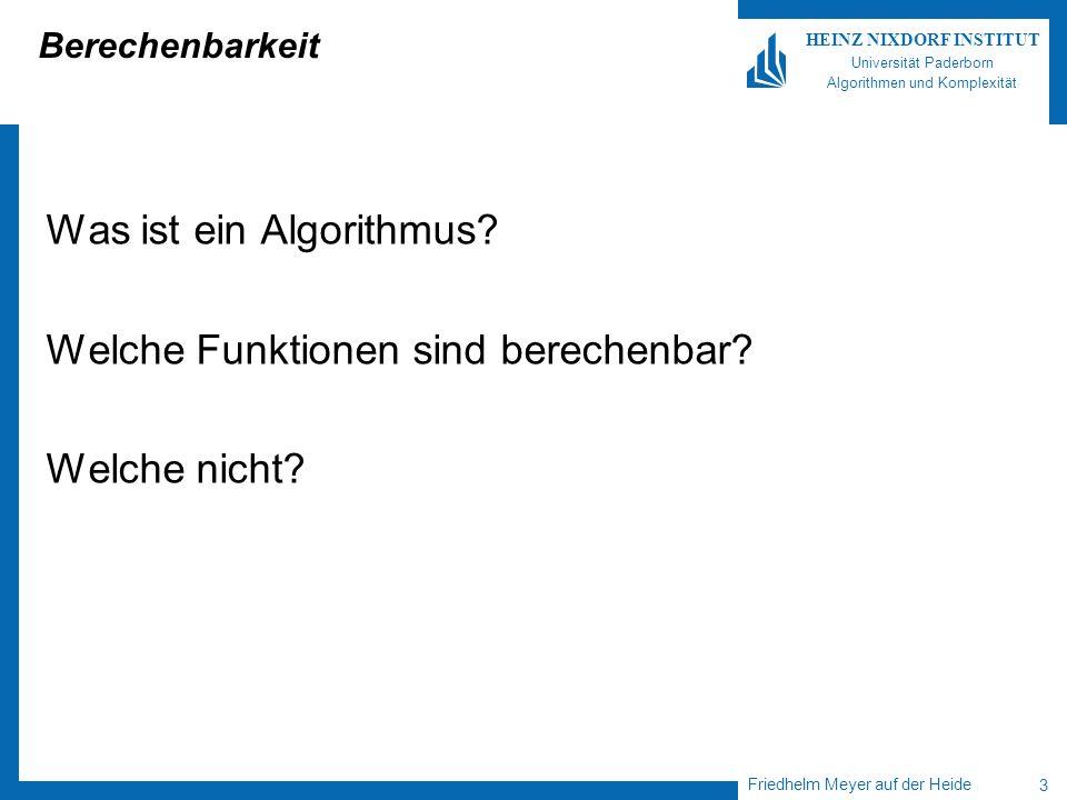 Friedhelm Meyer auf der Heide 3 HEINZ NIXDORF INSTITUT Universität Paderborn Algorithmen und Komplexität Berechenbarkeit Was ist ein Algorithmus? Welc