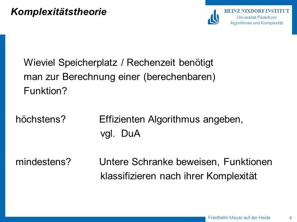 Friedhelm Meyer auf der Heide 4 HEINZ NIXDORF INSTITUT Universität Paderborn Algorithmen und Komplexität Komplexitätstheorie Wieviel Speicherplatz / Rechenzeit benötigt man zur Berechnung einer (berechenbaren) Funktion.