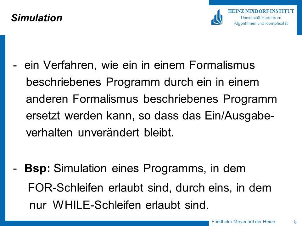 Friedhelm Meyer auf der Heide 8 HEINZ NIXDORF INSTITUT Universität Paderborn Algorithmen und Komplexität Simulation -ein Verfahren, wie ein in einem Formalismus beschriebenes Programm durch ein in einem anderen Formalismus beschriebenes Programm ersetzt werden kann, so dass das Ein/Ausgabe- verhalten unverändert bleibt.
