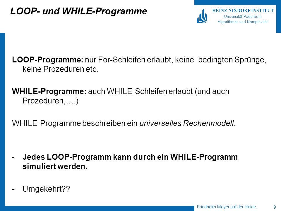 Friedhelm Meyer auf der Heide 10 HEINZ NIXDORF INSTITUT Universität Paderborn Algorithmen und Komplexität LOOP- und WHILE-Programme Die folgende Funktion ack: N x N kann durch WHILE- aber nicht durch LOOP-Programme berechnet werden.