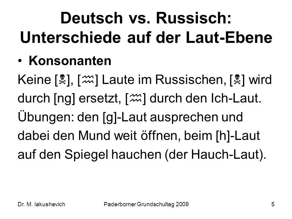 Dr. M. IakushevichPaderborner Grundschultag 20095 Deutsch vs. Russisch: Unterschiede auf der Laut-Ebene Konsonanten Keine [ ], [ ] Laute im Russischen