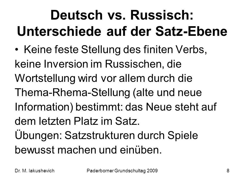 Dr. M. IakushevichPaderborner Grundschultag 20098 Deutsch vs. Russisch: Unterschiede auf der Satz-Ebene Keine feste Stellung des finiten Verbs, keine
