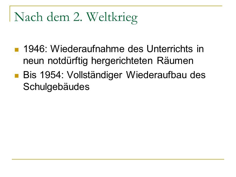 Nach dem 2. Weltkrieg 1946: Wiederaufnahme des Unterrichts in neun notdürftig hergerichteten Räumen Bis 1954: Vollständiger Wiederaufbau des Schulgebä