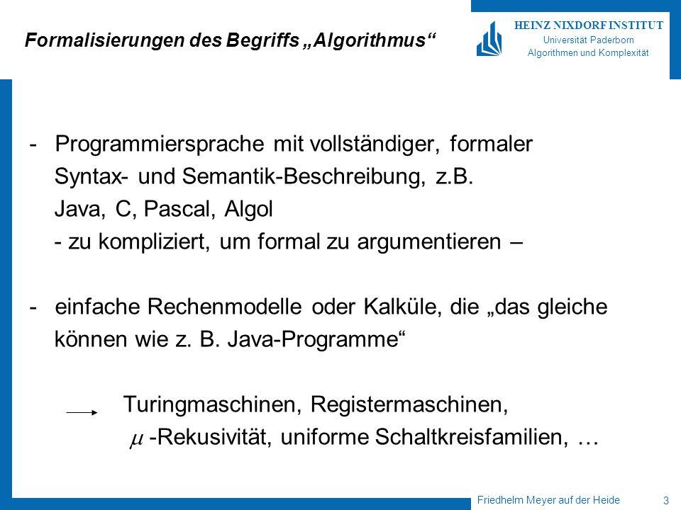 Friedhelm Meyer auf der Heide 3 HEINZ NIXDORF INSTITUT Universität Paderborn Algorithmen und Komplexität Formalisierungen des Begriffs Algorithmus -Programmiersprache mit vollständiger, formaler Syntax- und Semantik-Beschreibung, z.B.