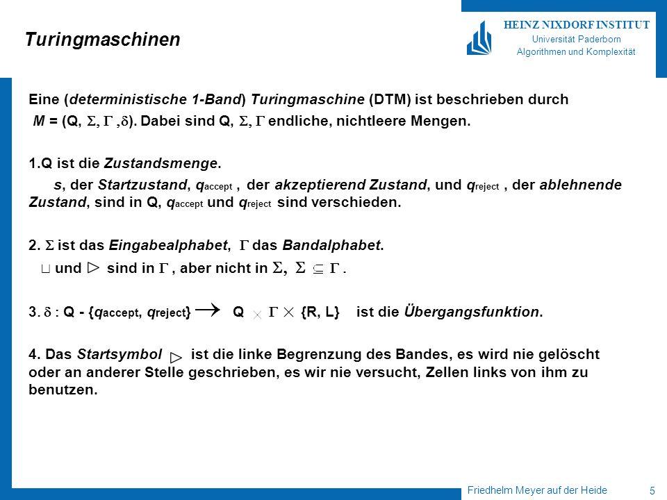 Friedhelm Meyer auf der Heide 5 HEINZ NIXDORF INSTITUT Universität Paderborn Algorithmen und Komplexität Turingmaschinen Eine (deterministische 1-Band) Turingmaschine (DTM) ist beschrieben durch M = (Q, ).