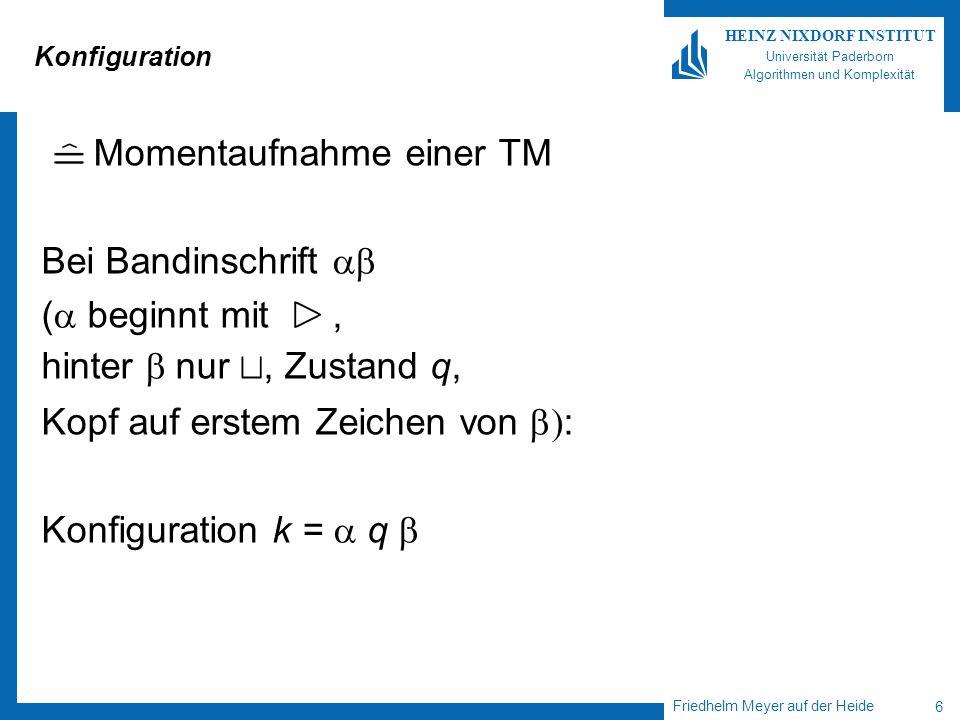 Friedhelm Meyer auf der Heide 6 HEINZ NIXDORF INSTITUT Universität Paderborn Algorithmen und Komplexität Konfiguration Momentaufnahme einer TM Bei Bandinschrift ( beginnt mit, hinter nur t, Zustand q, Kopf auf erstem Zeichen von : Konfiguration k = q