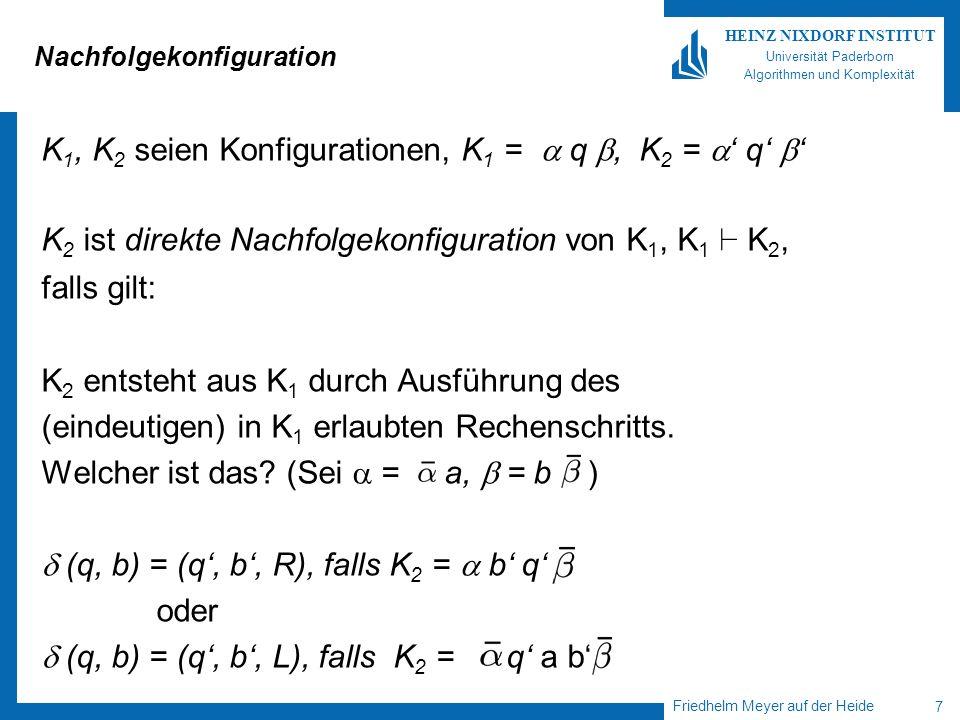Friedhelm Meyer auf der Heide 7 HEINZ NIXDORF INSTITUT Universität Paderborn Algorithmen und Komplexität Nachfolgekonfiguration K 1, K 2 seien Konfigurationen, K 1 = q, K 2 = q K 2 ist direkte Nachfolgekonfiguration von K 1, K 1 ` K 2, falls gilt: K 2 entsteht aus K 1 durch Ausführung des (eindeutigen) in K 1 erlaubten Rechenschritts.