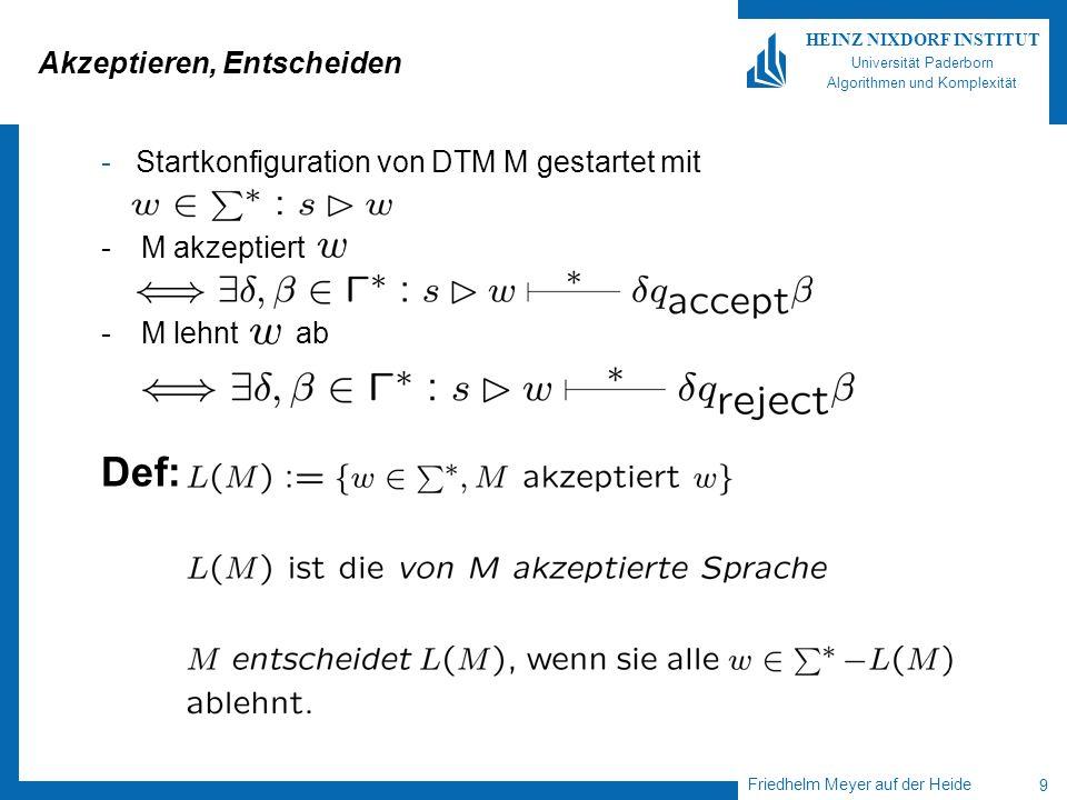 Friedhelm Meyer auf der Heide 9 HEINZ NIXDORF INSTITUT Universität Paderborn Algorithmen und Komplexität Akzeptieren, Entscheiden - Startkonfiguration von DTM M gestartet mit -M akzeptiert -M lehnt ab Def: