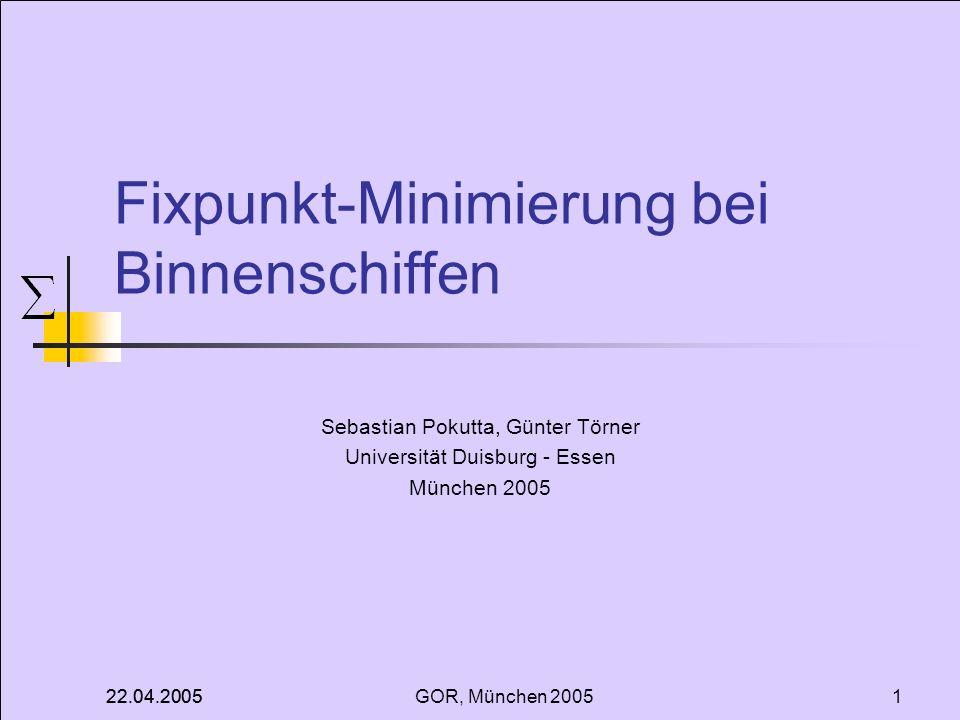 22.04.2005 GOR, München 20051 Fixpunkt-Minimierung bei Binnenschiffen Sebastian Pokutta, Günter Törner Universität Duisburg - Essen München 2005