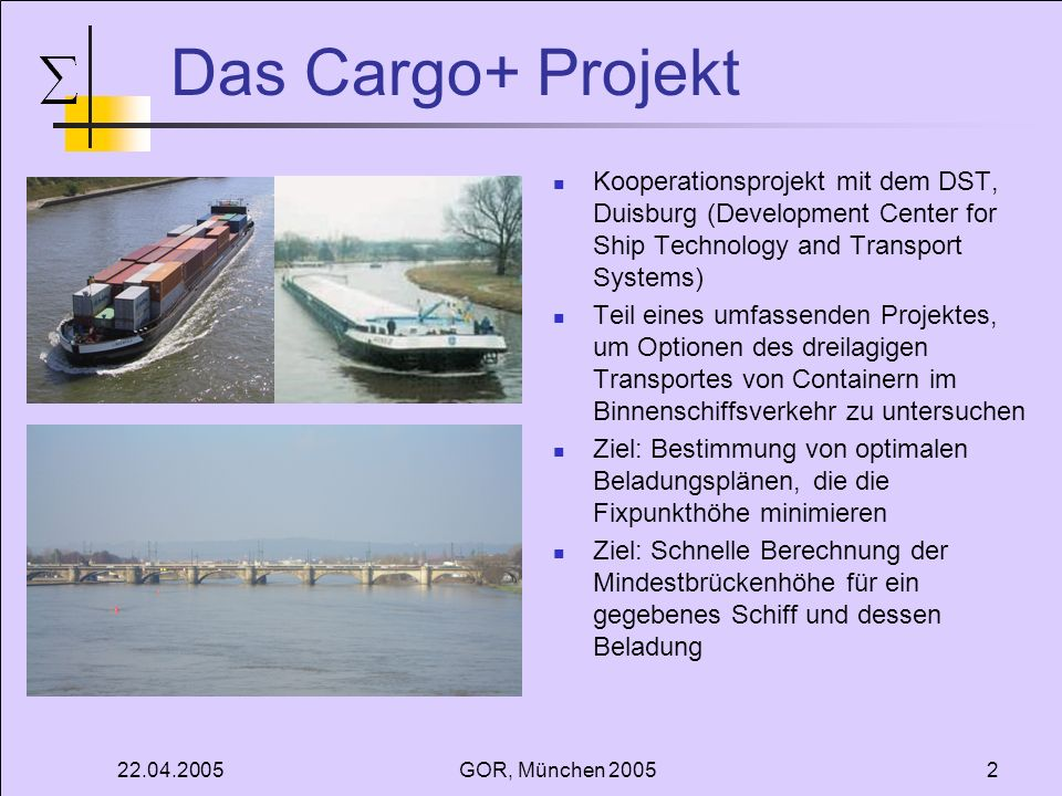 22.04.2005GOR, München 200513 Mathematische Modellierung Beladungsmatrix - Modellierung des Containerraums - Angeordnet als Gitter Reihenanzahl: n Spaltenanzahl: m Maximale Anzahl der Container: c max Maximale Stapelhöhe: s max Dicke des Doppelbodens: dd Höhe Containerstapel (k,l): C h (k,l) Hinweis: Die Containerreihenfolge innerhalb eines Stapels ist aufgrund des gewählten hydrostatischen Modells irrelevant