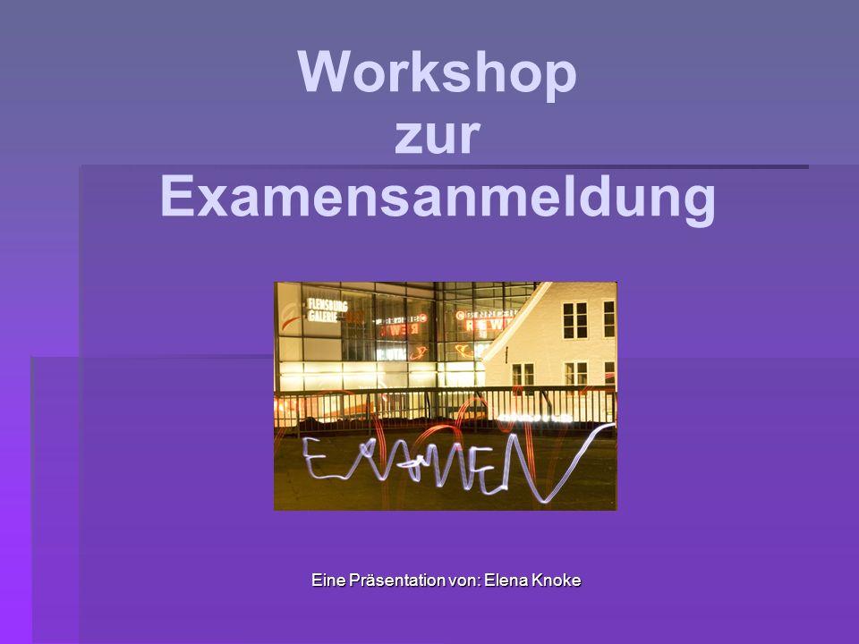 Workshop zur Examensanmeldung Eine Präsentation von: Elena Knoke