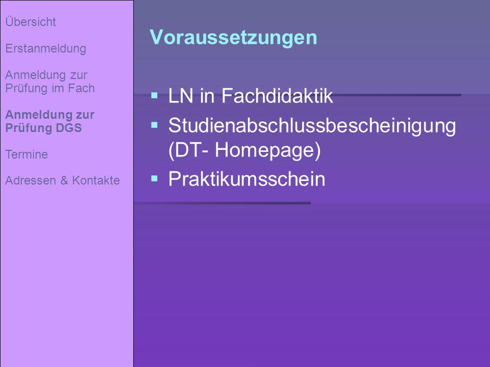 Voraussetzungen LN in Fachdidaktik Studienabschlussbescheinigung (DT- Homepage) Praktikumsschein Übersicht Erstanmeldung Anmeldung zur Prüfung im Fach