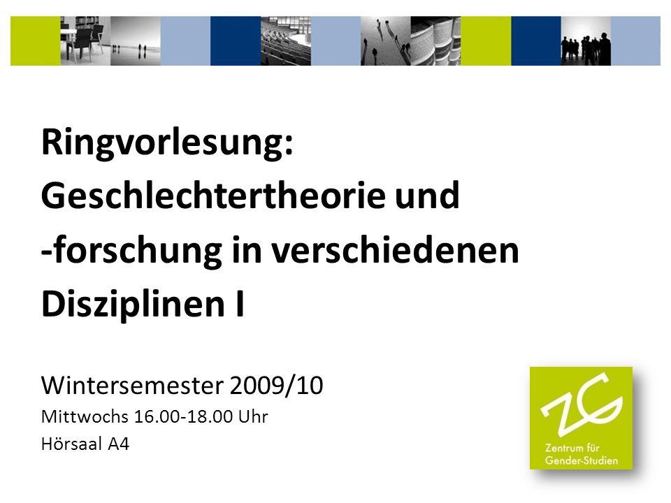 Ringvorlesung: Geschlechtertheorie und -forschung in verschiedenen Disziplinen I Wintersemester 2009/10 Mittwochs 16.00-18.00 Uhr Hörsaal A4