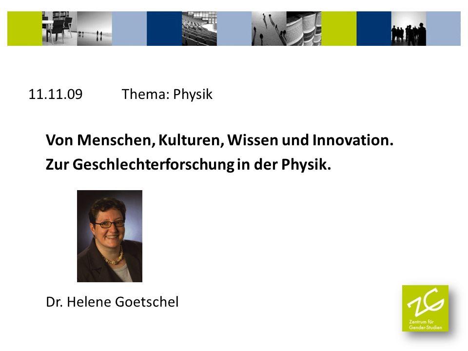 11.11.09 Thema: Physik Von Menschen, Kulturen, Wissen und Innovation. Zur Geschlechterforschung in der Physik. Dr. Helene Goetschel