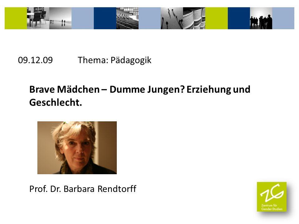 09.12.09 Thema: Pädagogik Brave Mädchen – Dumme Jungen? Erziehung und Geschlecht. Prof. Dr. Barbara Rendtorff
