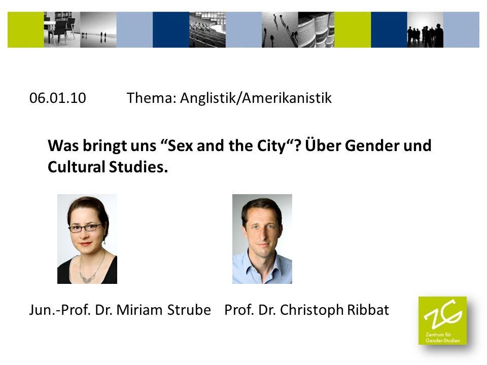06.01.10 Thema: Anglistik/Amerikanistik Was bringt uns Sex and the City? Über Gender und Cultural Studies. Jun.-Prof. Dr. Miriam StrubeProf. Dr. Chris