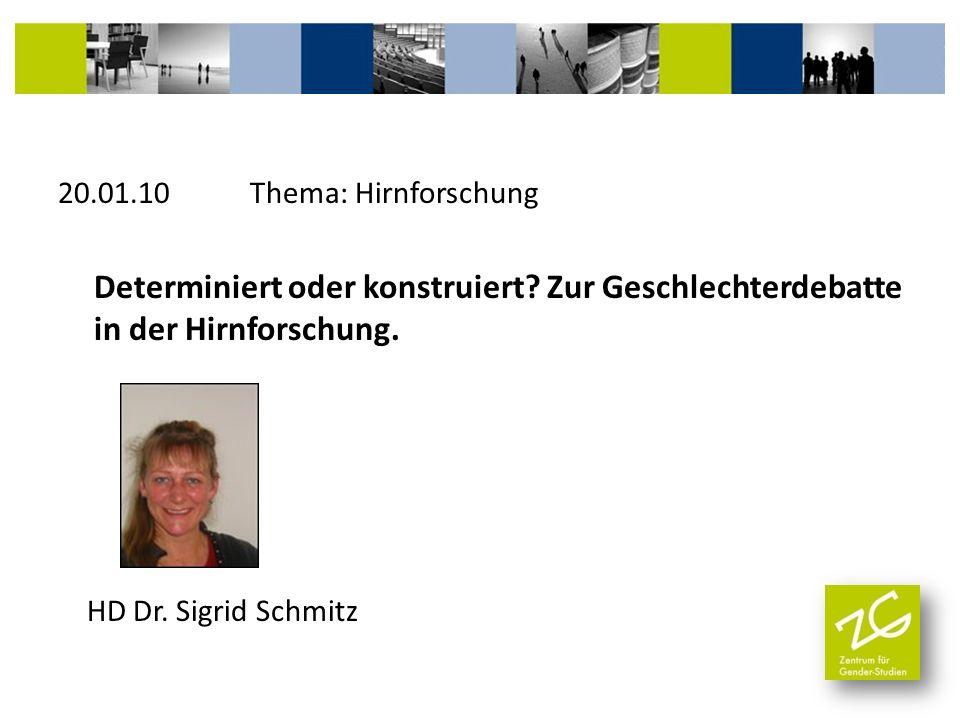 20.01.10 Thema: Hirnforschung Determiniert oder konstruiert? Zur Geschlechterdebatte in der Hirnforschung. HD Dr. Sigrid Schmitz